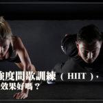高強度間歇訓練 ( HIIT ),減脂效果好嗎?